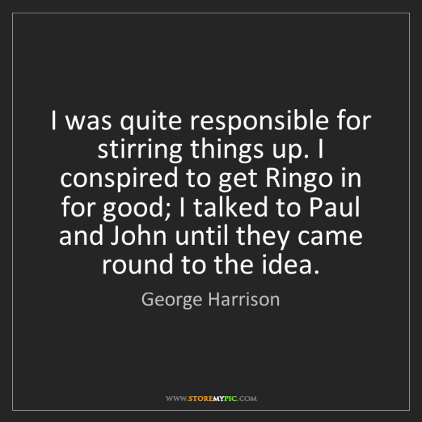 George Harrison: I was quite responsible for stirring things up. I conspired...