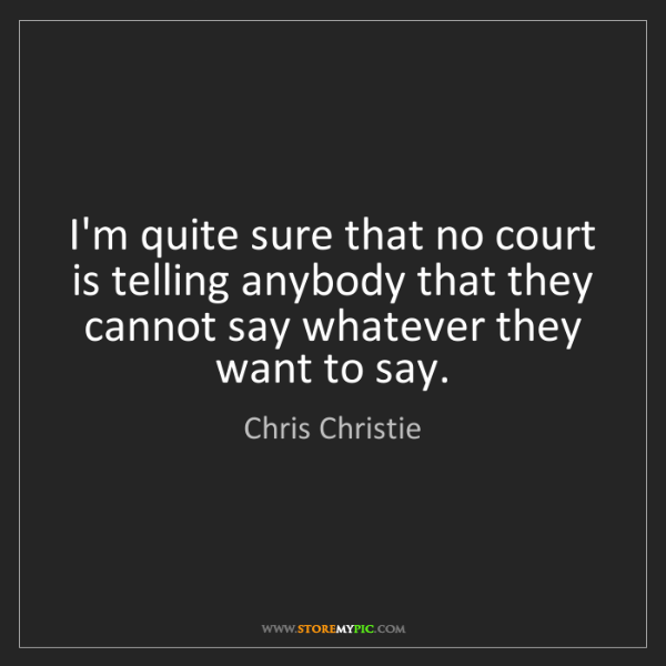 Chris Christie: I'm quite sure that no court is telling anybody that...