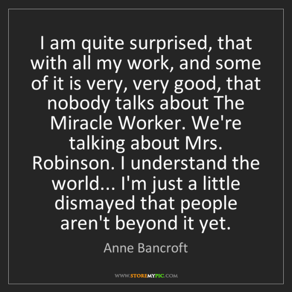 Anne Bancroft: I am quite surprised, that with all my work, and some...