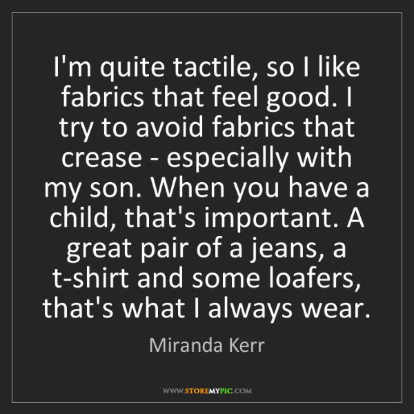 Miranda Kerr: I'm quite tactile, so I like fabrics that feel good....