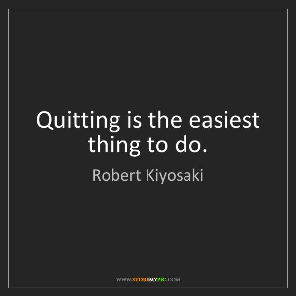 Robert Kiyosaki: Quitting is the easiest thing to do.