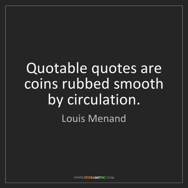 Louis Menand: Quotable quotes are coins rubbed smooth by circulation.