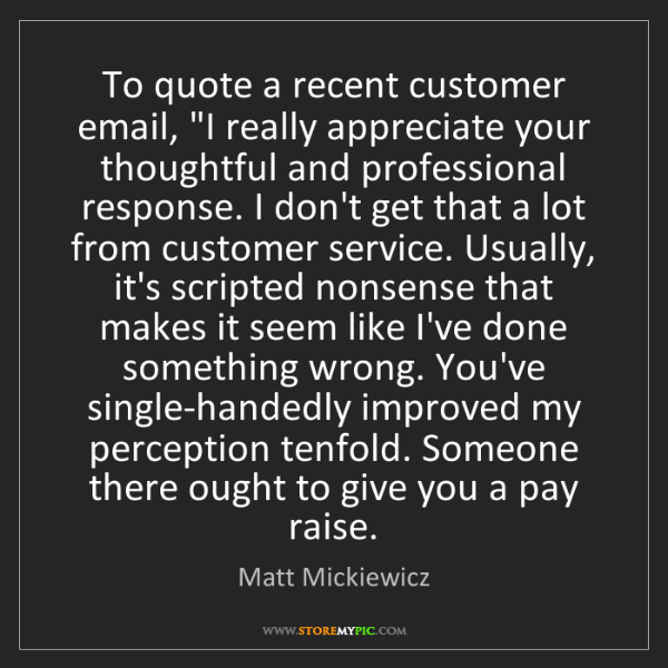 "Matt Mickiewicz: To quote a recent customer email, ""I really appreciate..."