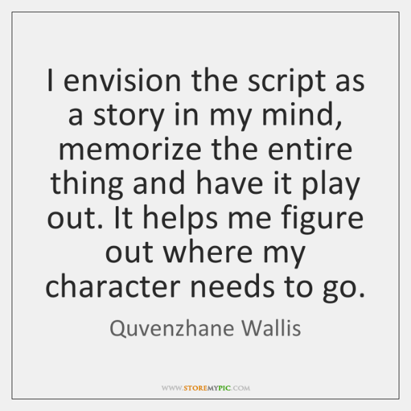 I envision the script as a story in my mind, memorize the ...
