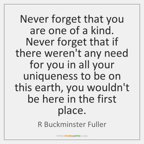 Never forget that you are one of a kind. Never forget that ...