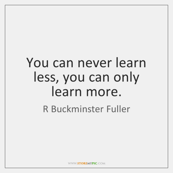 You can never learn less, you can only learn more.