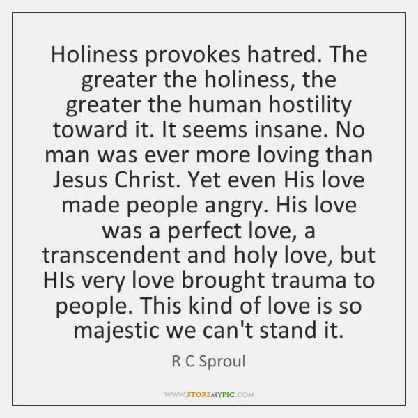 Holiness provokes hatred. The greater the holiness, the greater the human hostility ...