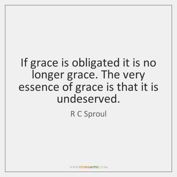 If grace is obligated it is no longer grace. The very essence ...