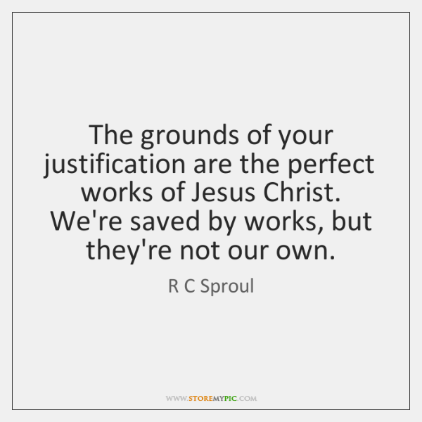 The grounds of your justification are the perfect works of Jesus Christ. ...