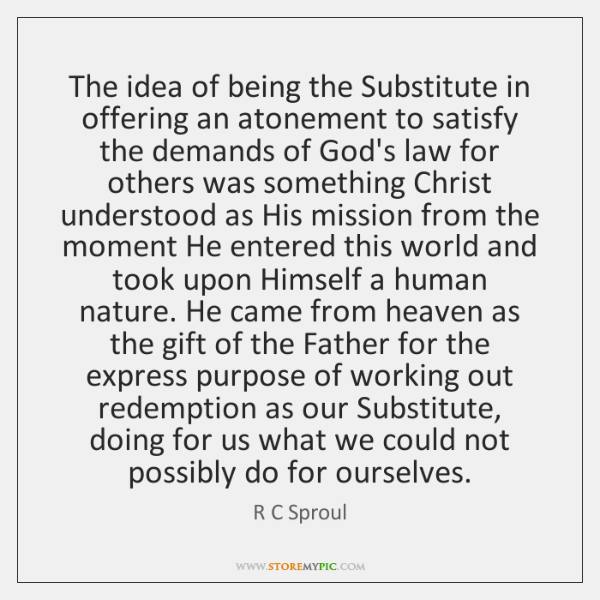 The idea of being the Substitute in offering an atonement to satisfy ...