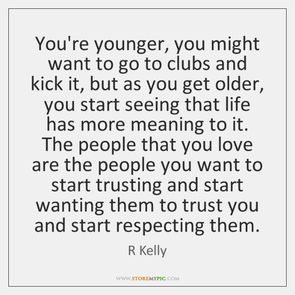 You're younger, you might want to go to clubs and kick it, ...