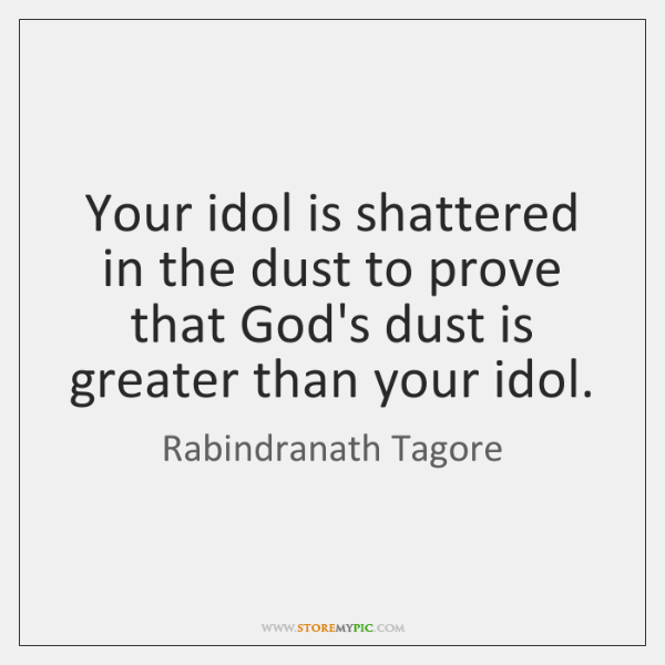 Your idol is shattered in the dust to prove that God's dust ...
