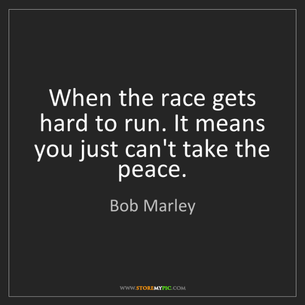 Bob Marley: When the race gets hard to run. It means you just can't...