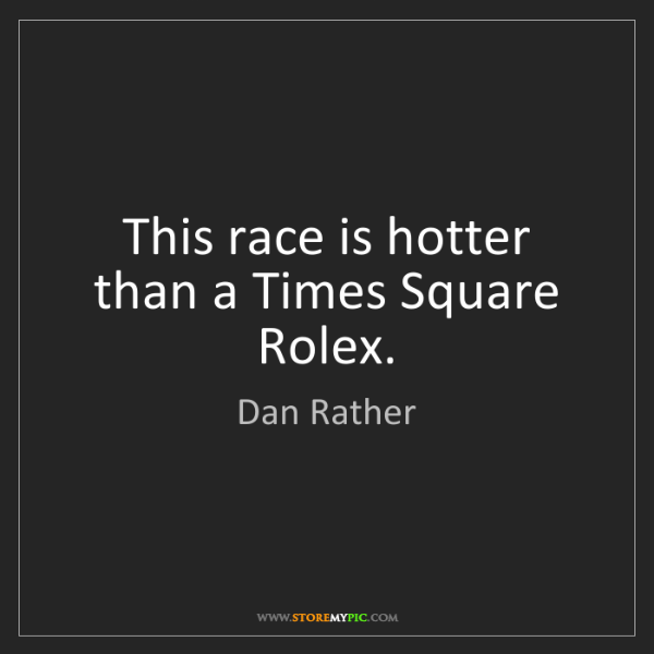 Dan Rather: This race is hotter than a Times Square Rolex.