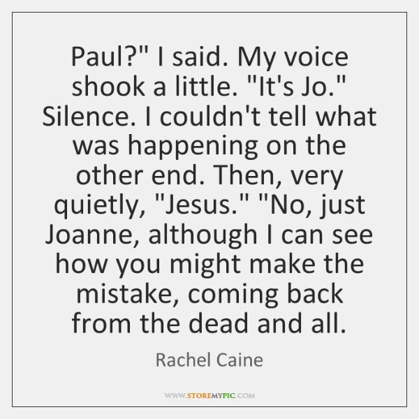 "Paul?"" I said. My voice shook a little. ""It's Jo."" Silence. I ..."