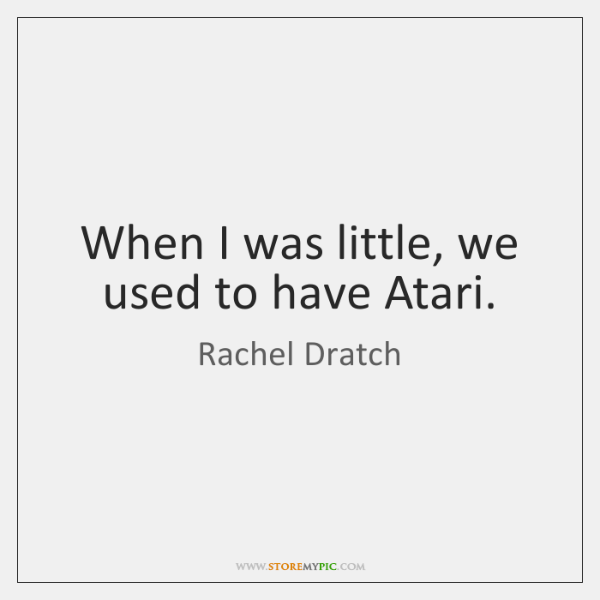 When I was little, we used to have Atari.