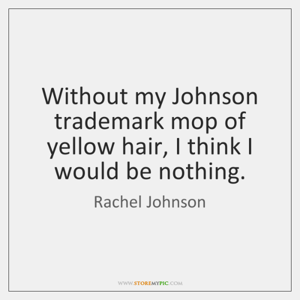 Without my Johnson trademark mop of yellow hair, I think I would ...