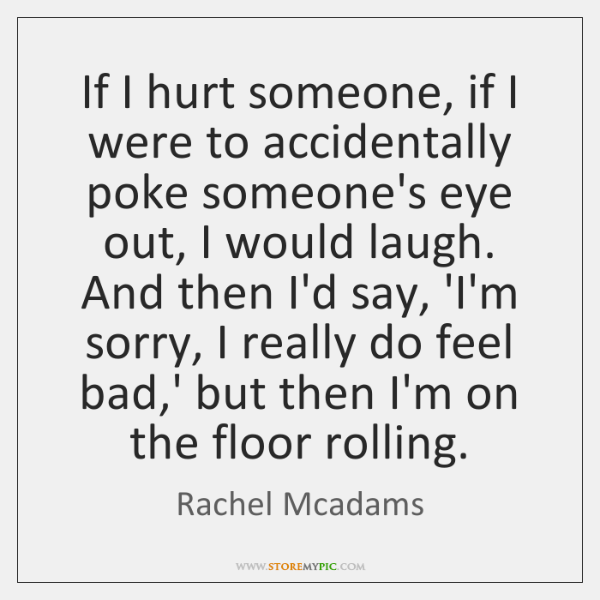 If I hurt someone, if I were to accidentally poke someone's eye ...