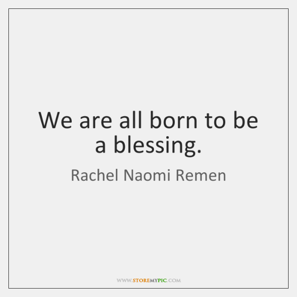 We are all born to be a blessing.