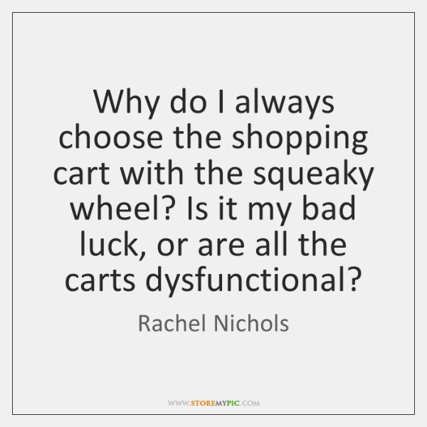 Why do I always choose the shopping cart with the squeaky wheel? ...