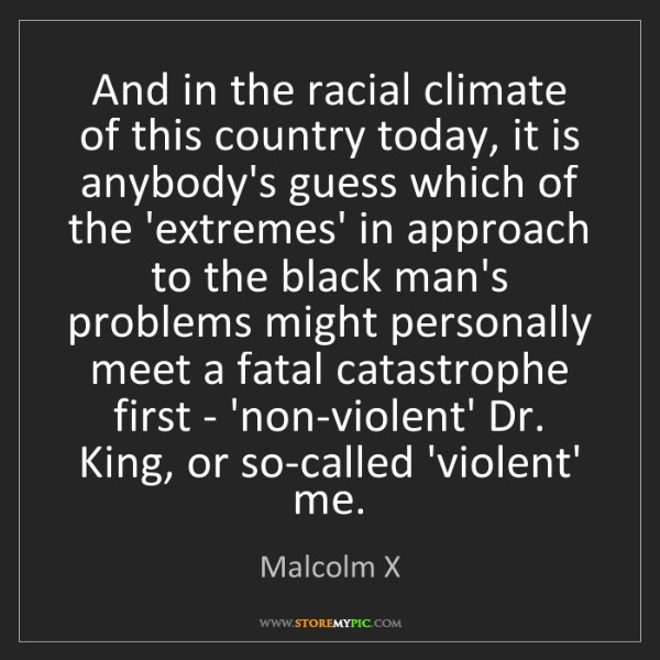 Malcolm X: And in the racial climate of this country today, it is...