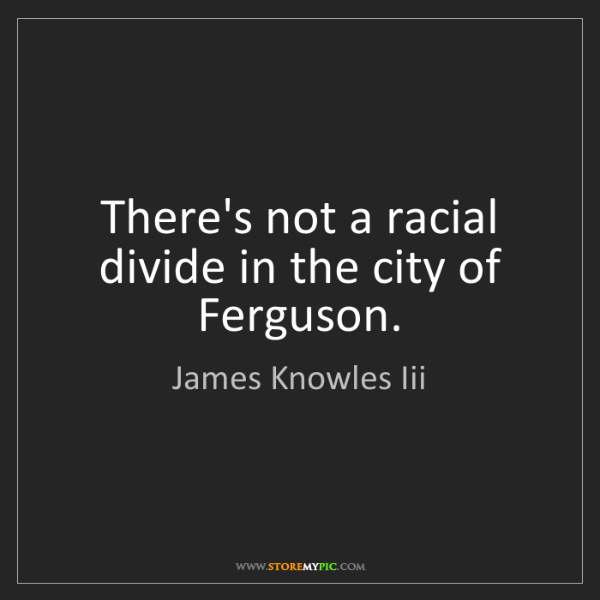 James Knowles Iii: There's not a racial divide in the city of Ferguson.