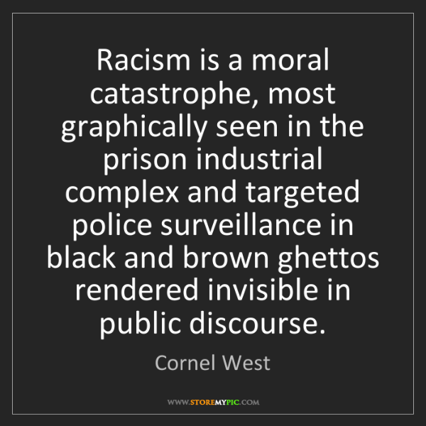 Cornel West: Racism is a moral catastrophe, most graphically seen...