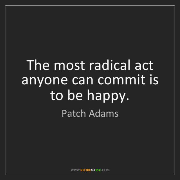 Patch Adams: The most radical act anyone can commit is to be happy.