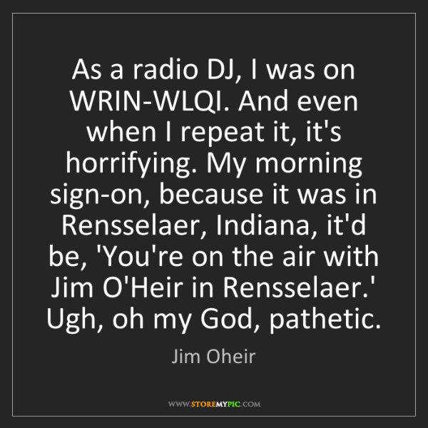 Jim Oheir: As a radio DJ, I was on WRIN-WLQI. And even when I repeat...