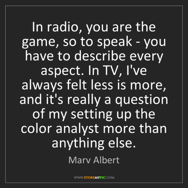 Marv Albert: In radio, you are the game, so to speak - you have to...