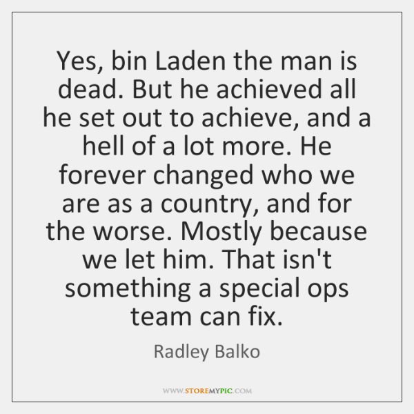 Yes, bin Laden the man is dead. But he achieved all he ...