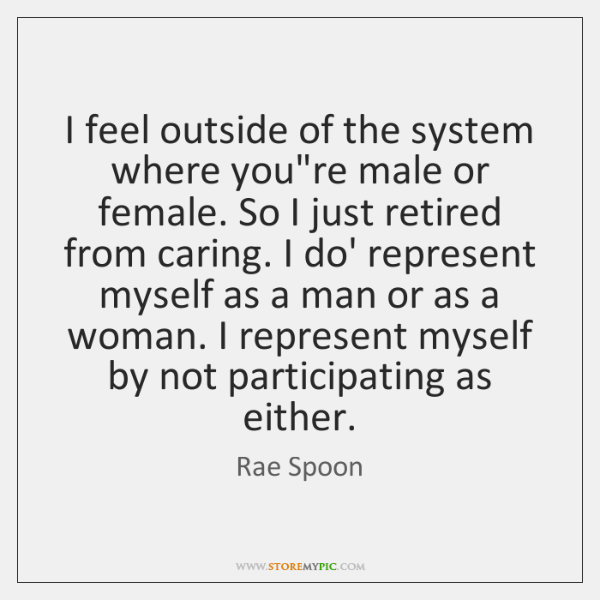 I feel outside of the system where you're male or female. So ...