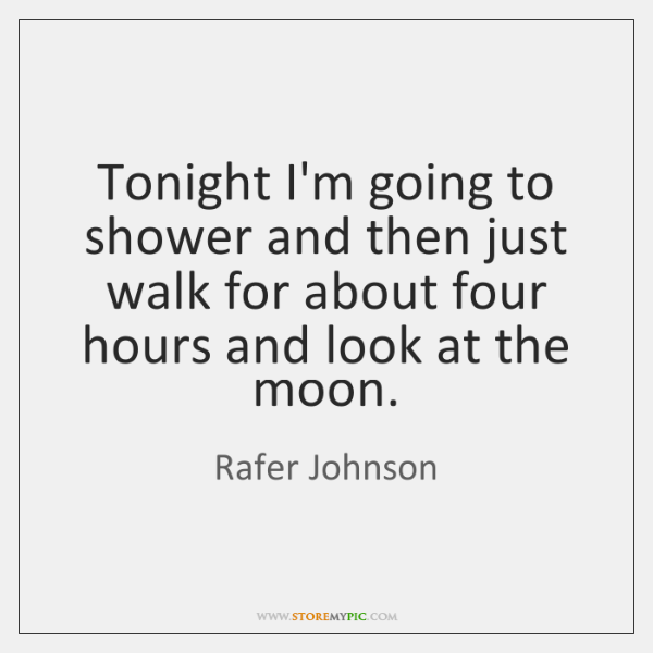 Tonight I'm going to shower and then just walk for about four ...