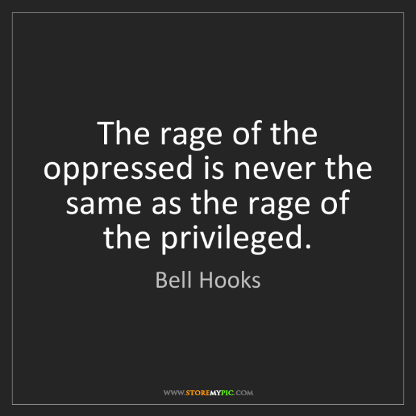 Bell Hooks: The rage of the oppressed is never the same as the rage...