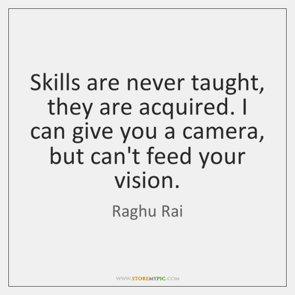 Skills are never taught, they are acquired. I can give you a ...