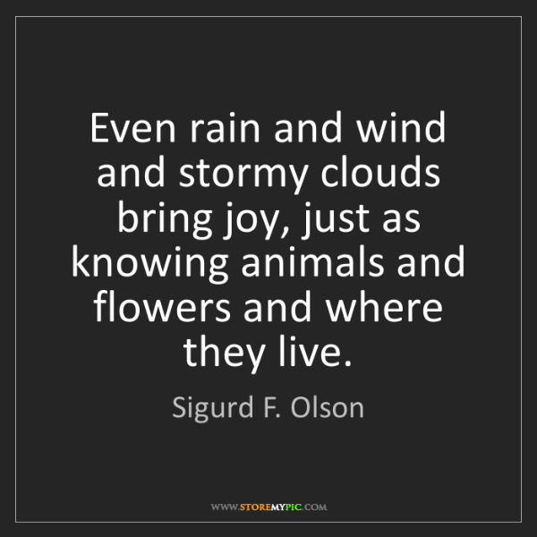 Sigurd F. Olson: Even rain and wind and stormy clouds bring joy, just...
