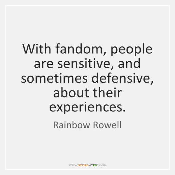 With fandom, people are sensitive, and sometimes defensive, about their experiences.