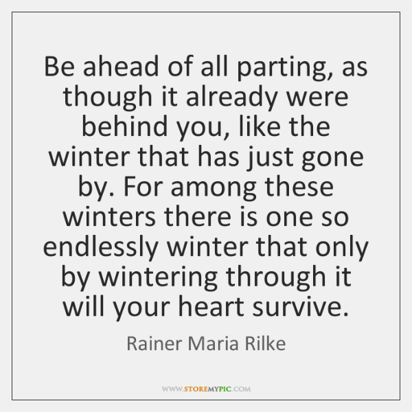 Be ahead of all parting, as though it already were behind you, ...