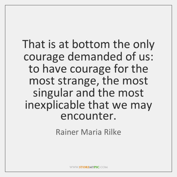 That is at bottom the only courage demanded of us: to have ...