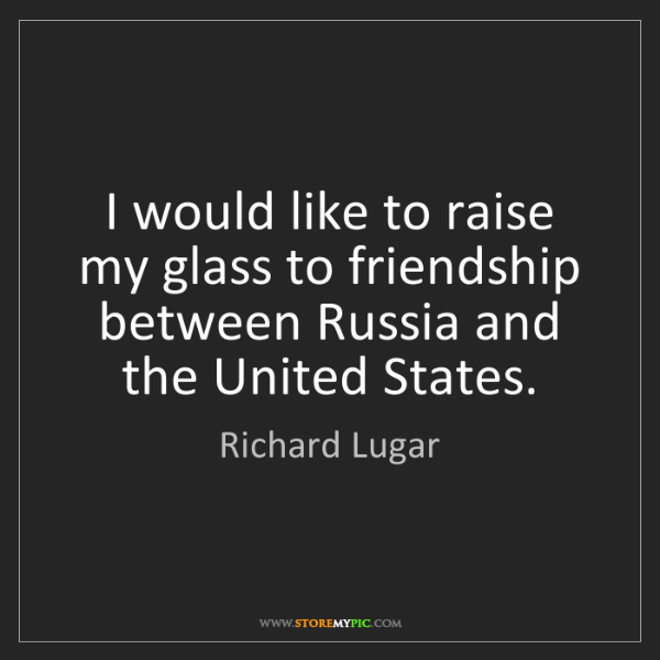 Richard Lugar: I would like to raise my glass to friendship between...