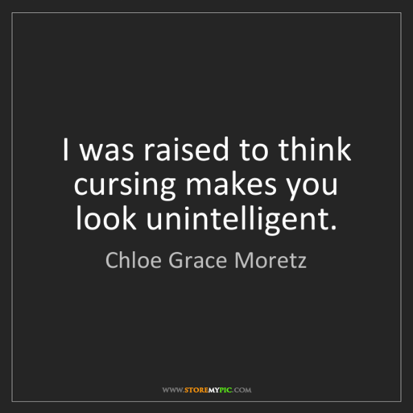 Chloe Grace Moretz: I was raised to think cursing makes you look unintelligent.