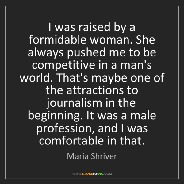 Maria Shriver: I was raised by a formidable woman. She always pushed...