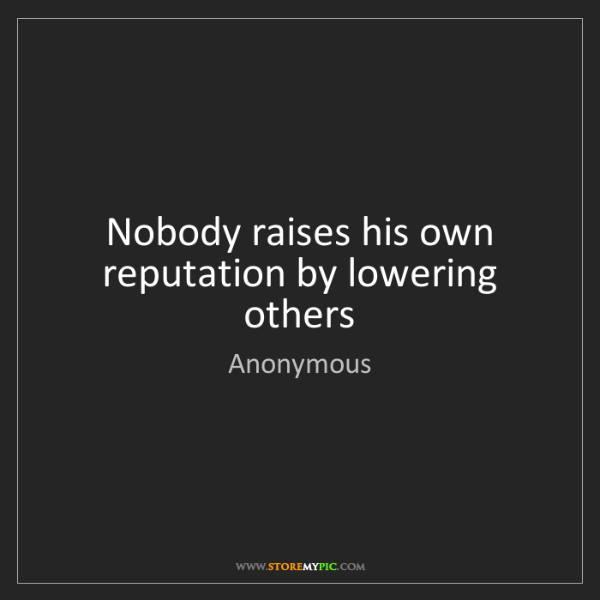 Anonymous: Nobody raises his own reputation by lowering others