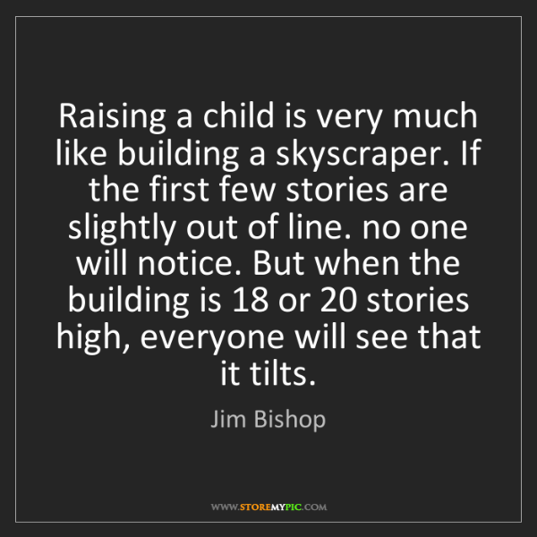 Jim Bishop: Raising a child is very much like building a skyscraper....