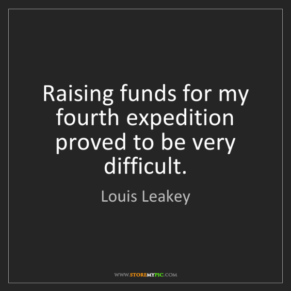 Louis Leakey: Raising funds for my fourth expedition proved to be very...