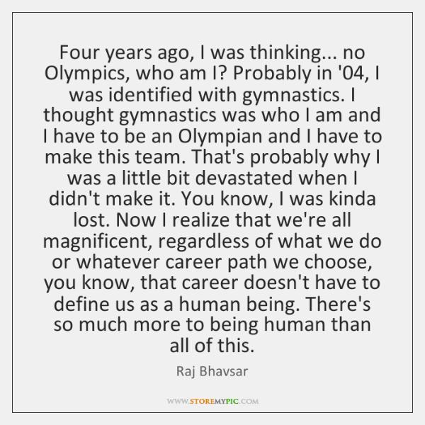 Four years ago, I was thinking... no Olympics, who am I? Probably ...