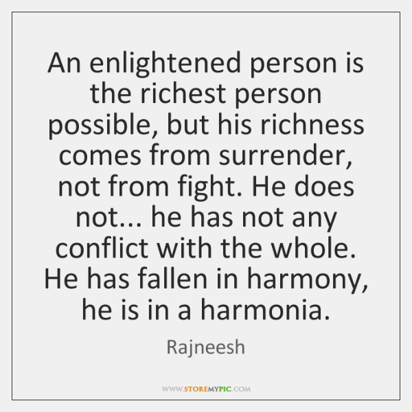 An enlightened person is the richest person possible, but his richness comes ...