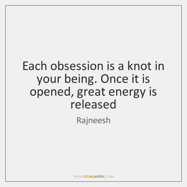 Each obsession is a knot in your being. Once it is opened, ...