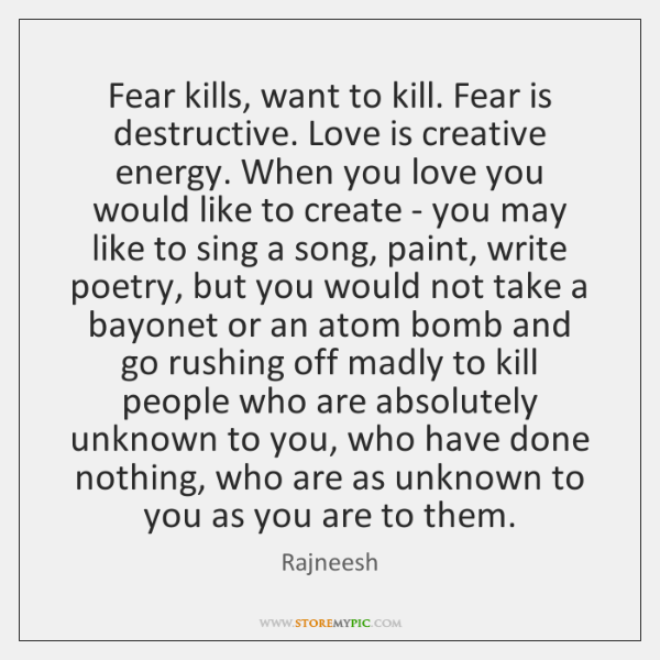 Fear kills, want to kill. Fear is destructive. Love is creative energy. ...