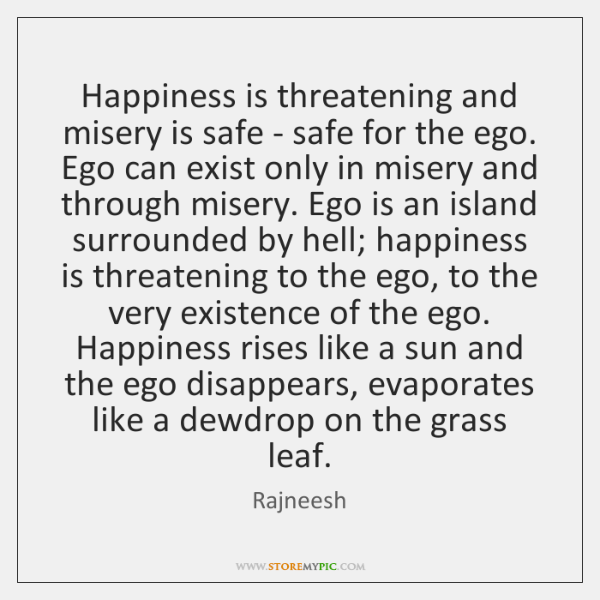 Happiness is threatening and misery is safe - safe for the ego. ...